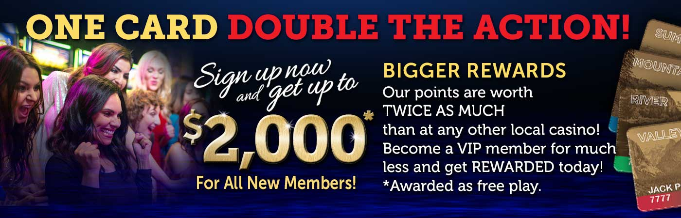 One Card Double the Action! Sign up now and get up to $2,000* for all new members! Bigger rewards: our points are worth TWICE AS MUCH than at any other local casino! Become a VIP member for much less and get REWARDED today! *Awarded as free play.